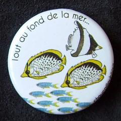 Badge Poisson - Tout au fond de la mer...